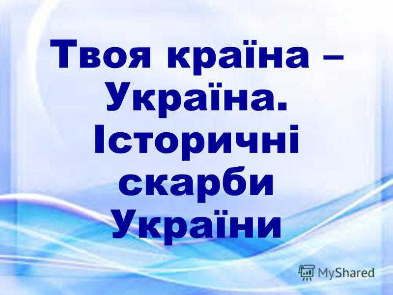 Твоя країна – Україна. Історичні скарби України
