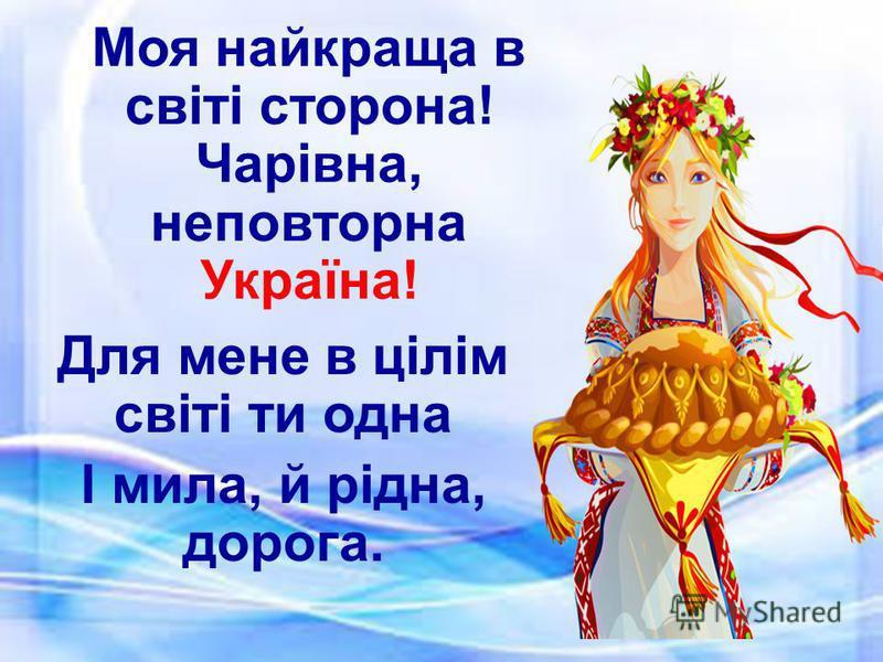 Моя найкраща в світі сторона! Чарівна, неповторна Україна! Для мене в цілім світі ти одна І мила, й рідна, дорога.