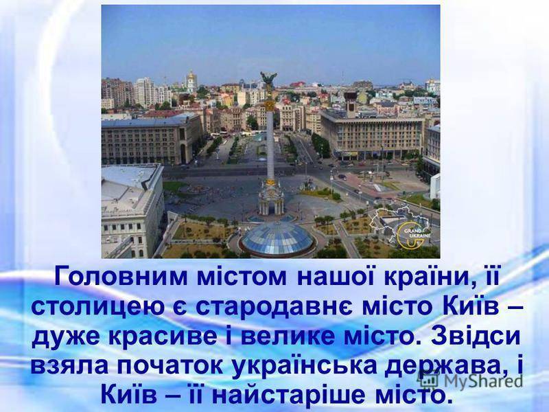 Головним містом нашої країни, її столицею є стародавнє місто Київ – дуже красиве і велике місто. Звідси взяла початок українська держава, і Київ – її найстаріше місто.