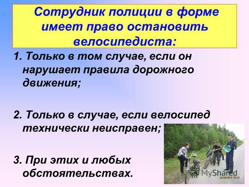 Сотрудник полиции в форме имеет право остановить велосипедиста: 1. Только в том случае, если он нарушает правила дорожного движения; 2. Только в случае, если велосипед технически неисправен; 3. При этих и любых обстоятельствах.
