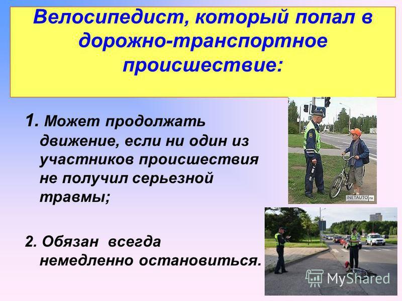 Велосипедист, который попал в дорожно-транспортное происшествие: 1. Может продолжать движение, если ни один из участников происшествия не получил серьезной травмы; 2. Обязан всегда немедленно остановиться.