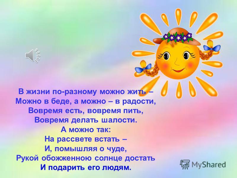 В жизни по-разному можно жить – Можно в беде, а можно – в радости, Вовремя есть, вовремя пить, Вовремя делать шалости. А можно так: На рассвете встать – И, помышляя о чуде, Рукой обожженною солнце достать И подарить его людям.