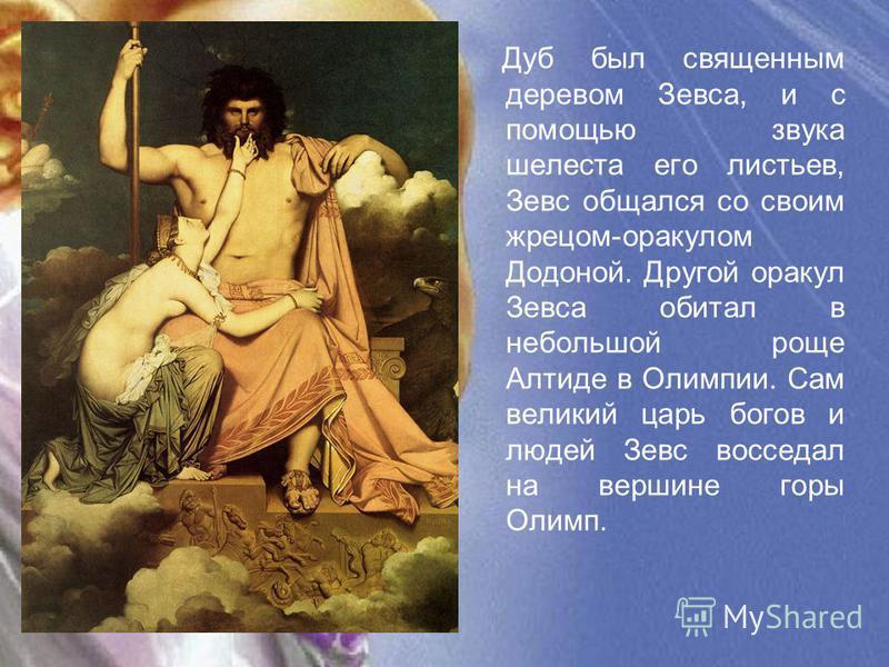 Дуб был священным деревом Зевса, и с помощью звука шелеста его листьев, Зевс общался со своим жрецом-оракулом Додоной. Другой оракул Зевса обитал в небольшой роще Алтиде в Олимпии. Сам великий царь богов и людей Зевс восседал на вершине горы Олимп.