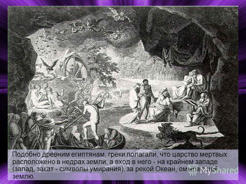 Подобно древним египтянам, греки полагали, что царство мертвых расположено в недрах земли, а вход в него - на крайнем западе (запад, закат - символы умирания), за рекой Океан, омывающей землю.