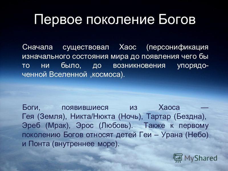 Первое поколение Богов Сначала существовал Хаос (персонификация изначального состояния мира до появления чего бы то ни было, до возникновения упорядоченной Вселенной,космоса). Боги, появившиеся из Хаоса Гея (Земля), Никто/Нюкто (Ночь), Тартар (Бездна