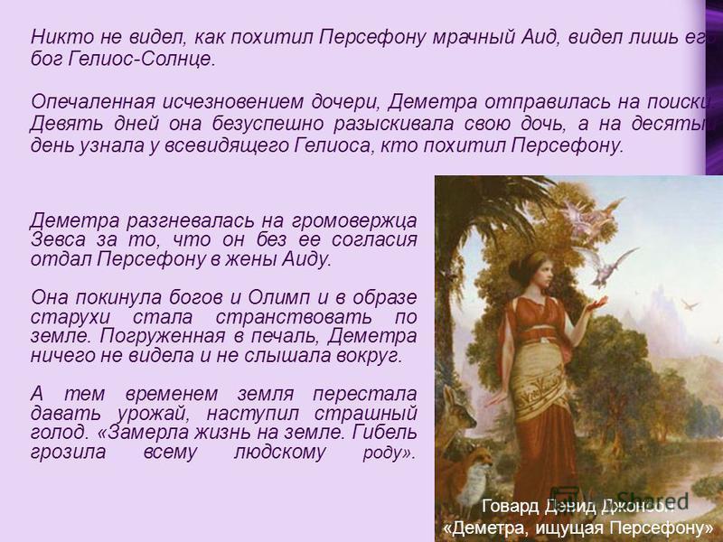 Никто не видел, как похитил Персефону мрачный Аид, видел лишь его бог Гелиос-Солнце. Опечаленная исчезновением дочери, Деметра отправилась на поиски. Девять дней она безуспешно разыскивала свою дочь, а на десятый день узнала у всевидящего Гелиоса, кт