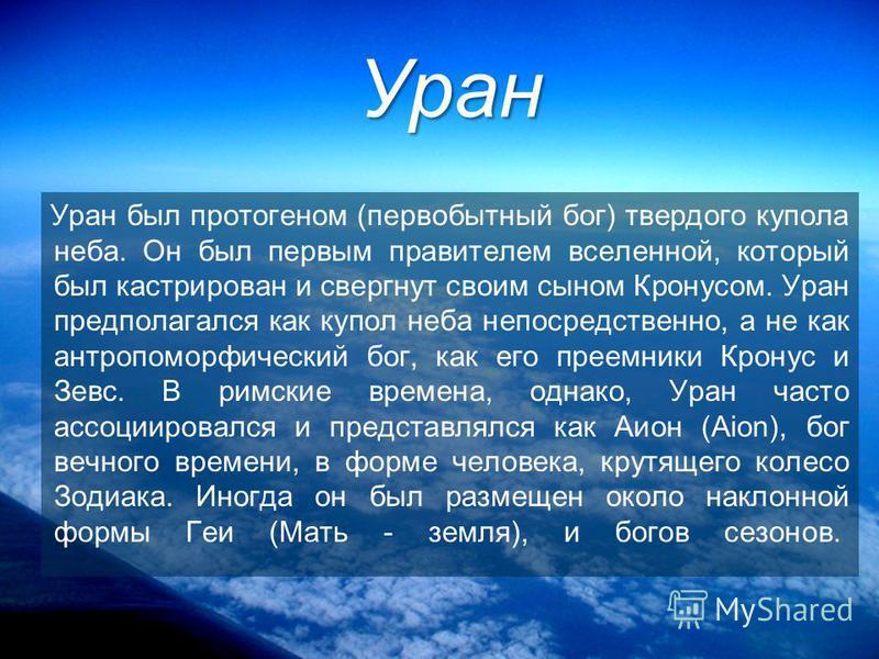 Уран Уран был протогеном (первобытный бог) твердого купола неба. Он был первым правителем вселенной, который был кастрирован и свергнут своим сыном Кронусом. Уран предполагался как купол неба непосредственно, а не как антропоморфический бог, как его