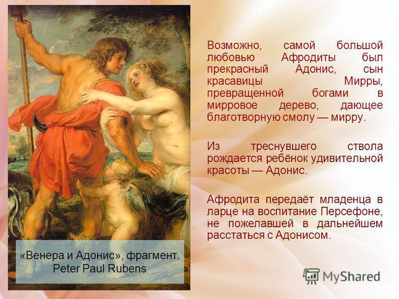 Возможно, самой большой любовью Афродиты был прекрасный Адонис, сын красавицы Мирры, превращенной богами в мирровое дерево, дающее благотворную смолу мирру. Из треснувшего ствола рождается ребёнок удивительной красоты Адонис. Афродита передаёт младен