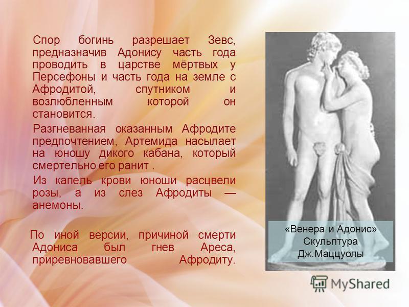 Спор богинь разрешает Зевс, предназначив Адонису часть года проводить в царстве мёртвых у Персефоны и часть года на земле с Афродитой, спутником и возлюбленным которой он становится. Разгневанная оказанным Афродите предпочтением, Артемида насылает на