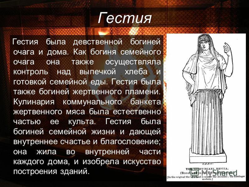 Гестия Гестия была девственной богиней очага и дома. Как богиня семейного очага она также осуществляла контроль над выпечкой хлеба и готовкой семейной еды. Гестия была также богиней жертвенного пламени. Кулинария коммунального банкета жертвенного мяс