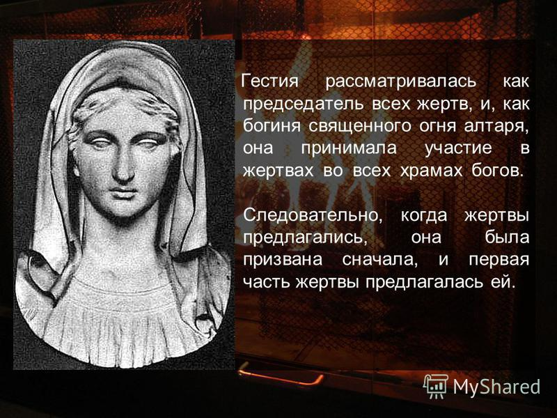 Гестия рассматривалась как председатель всех жертв, и, как богиня священного огня алтаря, она принимала участие в жертвах во всех храмах богов. Следовательно, когда жертвы предлагались, она была призвана сначала, и первая часть жертвы предлагалась ей