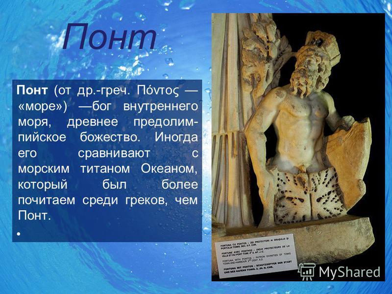 Понт Понт (от др.-греч. Πόντος «море») бог внутреннего моря, древнее пред олимпийское божество. Иногда его сравнивают с морским титаном Океаном, который был более почитаем среди греков, чем Понт.