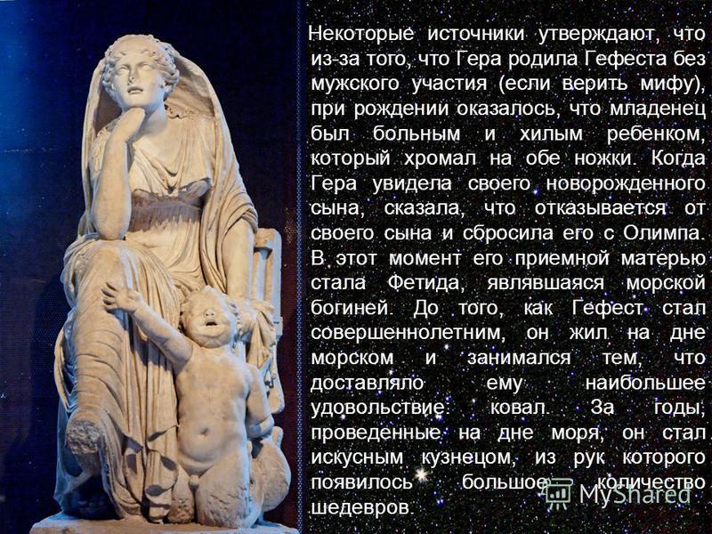 Некоторые источники утверждают, что из-за того, что Гера родила Гефеста без мужского участия (если верить мифу), при рождении оказалось, что младенец был больным и хилым ребенком, который хромал на обе ножки. Когда Гера увидела своего новорожденного