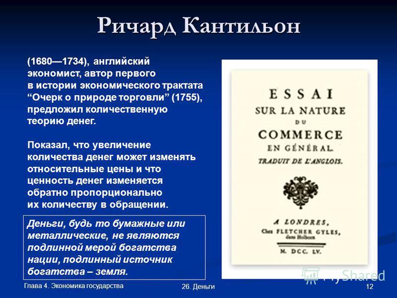 Глава 4. Экономика государства 12 26. Деньги Ричард Кантильон (16801734), английский экономист, автор первого в истории экономического трактата Очерк о природе торговли (1755), предложил количественную теорию денег. Показал, что увеличение количества