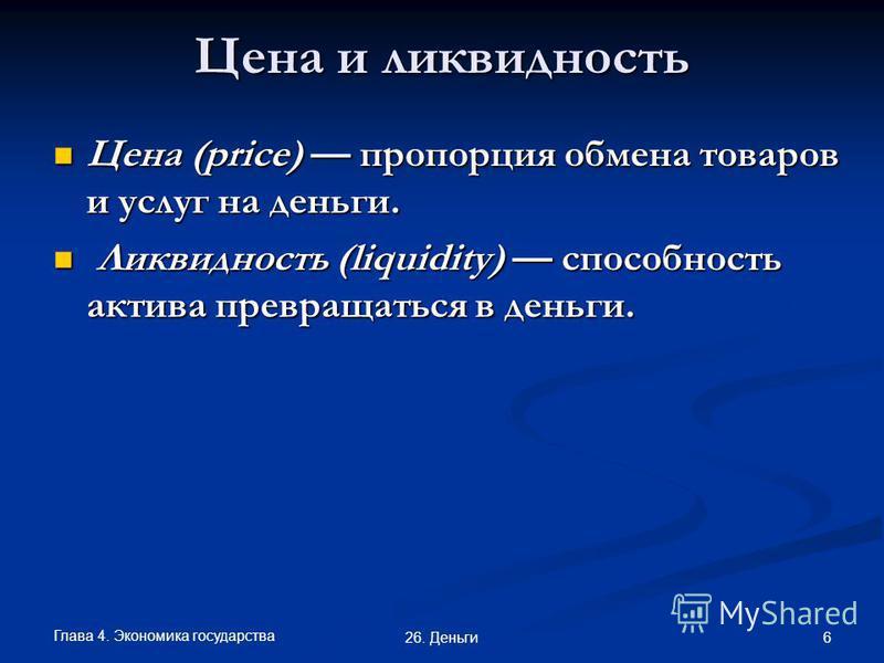 Глава 4. Экономика государства 6 26. Деньги Цена и ликвидность Цена (price) пропорция обмена товаров и услуг на деньги. Цена (price) пропорция обмена товаров и услуг на деньги. Ликвидность (liquidity) способность актива превращаться в деньги. Ликвидн