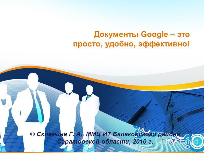 Документы Google – это просто, удобно, эффективно! © Склемина Г. А., ММЦ ИТ Балаковского района Саратовской области, 2010 г.