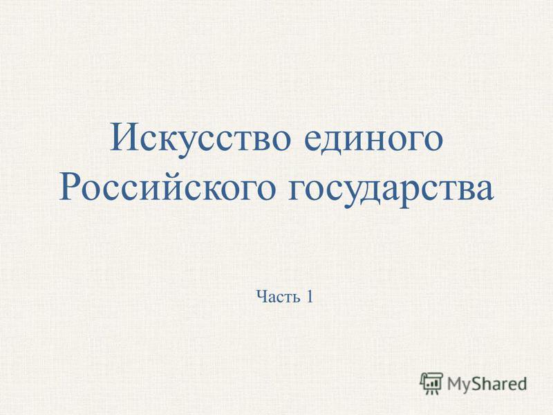 Искусство единого Российского государства Часть 1