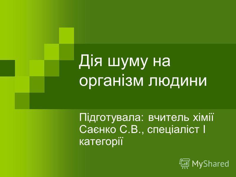 Дія шуму на організм людини Підготувала: вчитель хімії Саєнко С.В., спеціаліст І категорії