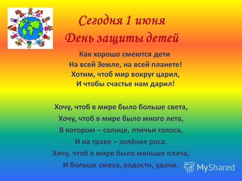 Сегодня 1 июня День защиты детей Как хорошо смеются дети На всей Земле, на всей планете! Хотим, чтоб мир вокруг царил, И чтобы счастье нам дарил! Хочу, чтоб в мире было больше света, Хочу, чтоб в мире было много лета, В котором – солнце, птичьи голос