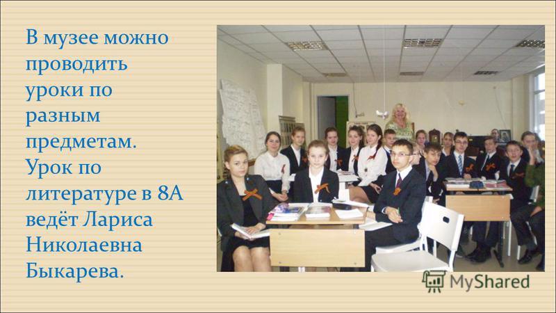 В музее можно проводить уроки по разным предметам. Урок по литературе в 8А ведёт Лариса Николаевна Быкарева.