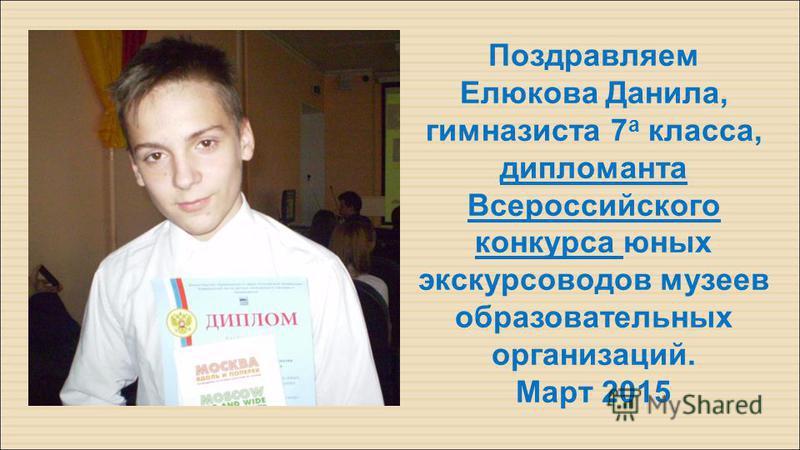 Поздравляем Елюкова Данила, гимназиста 7 а класса, дипломанта Всероссийского конкурса юных экскурсоводов музеев образовательных организаций. Март 2015
