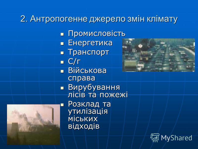 2. Антропогенне джерело змін клімату Промисловість Енергетика Транспорт С/г Військова справа Вирубування лісів та пожежі Розклад та утилізація міських відходів