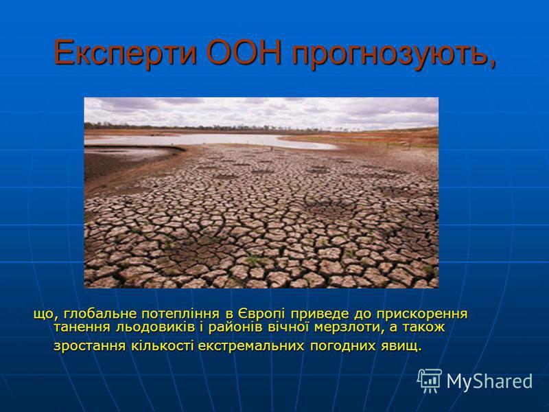 Експерти ООН прогнозують, що, глобальне потепління в Європі приведе до прискорення танення льодовиків і районів вічної мерзлоти, а також зростання кількості екстремальних погодних явищ.