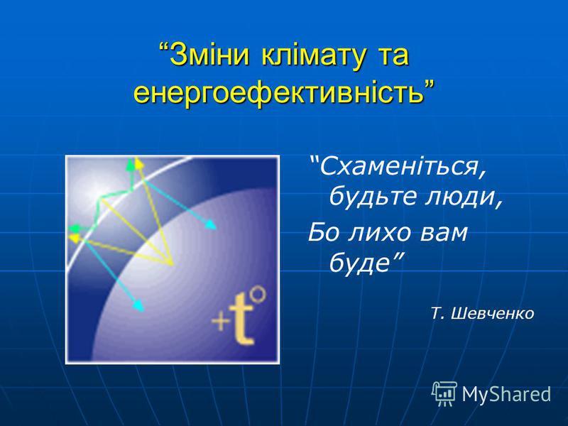 Зміни клімату та енергоефективність Схаменіться, будьте люди, Бо лихо вам буде Т. Шевченко