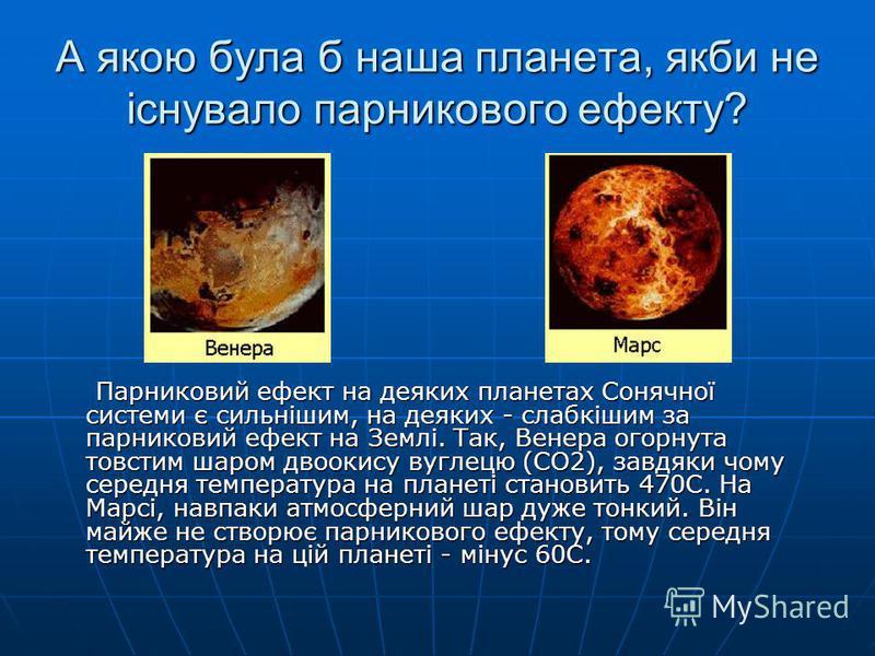 А якою була б наша планета, якби не існувало парникового ефекту? Парниковий ефект на деяких планетах Сонячної системи є сильнішим, на деяких - слабкішим за парниковий ефект на Землі. Так, Венера огорнута товстим шаром двоокису вуглецю (СО2), завдяки