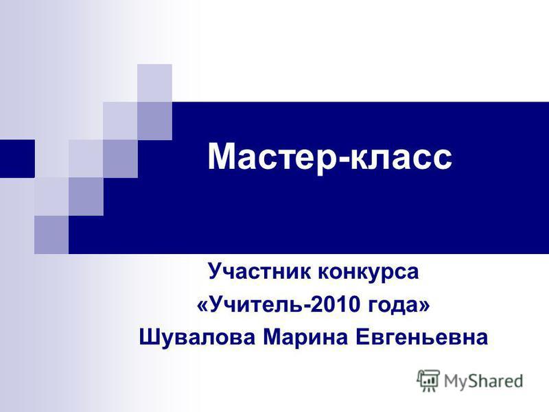 Мастер-класс Участник конкурса «Учитель-2010 года» Шувалова Марина Евгеньевна