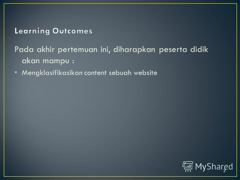 Pada akhir pertemuan ini, diharapkan peserta didik akan mampu : Mengklasifikasikan content sebuah website 2