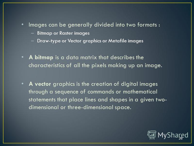 Images can be generally divided into two formats : –Bitmap or Raster images –Draw-type or Vector graphics or Metafile images A bitmap is a data matrix that describes the characteristics of all the pixels making up an image. A vector graphics is the c