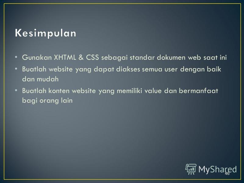 Gunakan XHTML & CSS sebagai standar dokumen web saat ini Buatlah website yang dapat diakses semua user dengan baik dan mudah Buatlah konten website yang memiliki value dan bermanfaat bagi orang lain 46