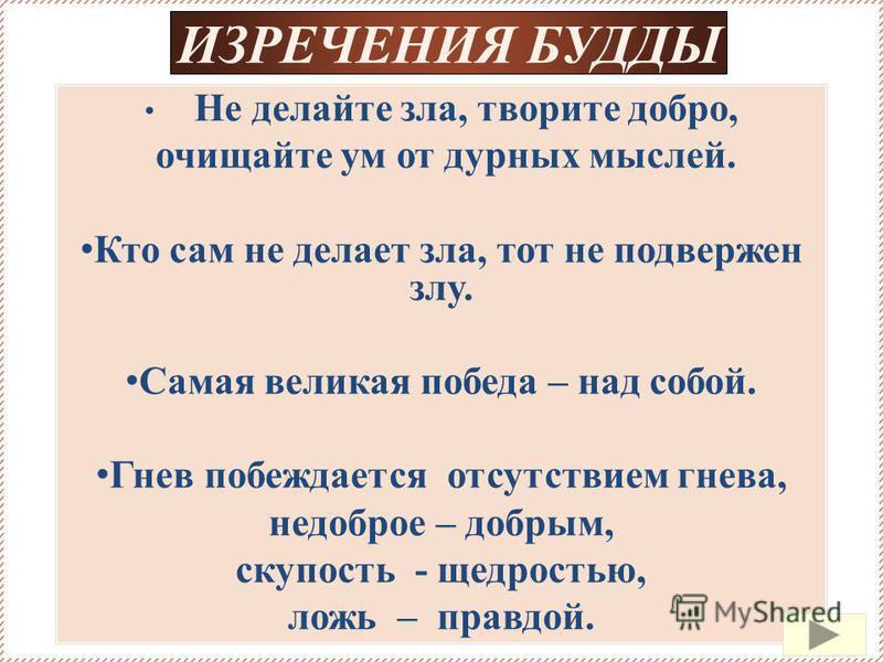 Не делайте зла, творите добро, очищайте ум от дурных мыслей. Кто сам не делает зла, тот не подвержен злу. Самая великая победа – над собой. Гнев побеждается отсутствием гнева, недоброе – добрым, скупость - щедростью, ложь – правдой. ИЗРЕЧЕНИЯ БУДДЫ