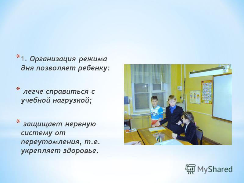 * 1. Организация режима дня позволяет ребенку: * легче справиться с учебной нагрузкой; * защищает нервную систему от переутомления, т.е. укрепляет здоровье.
