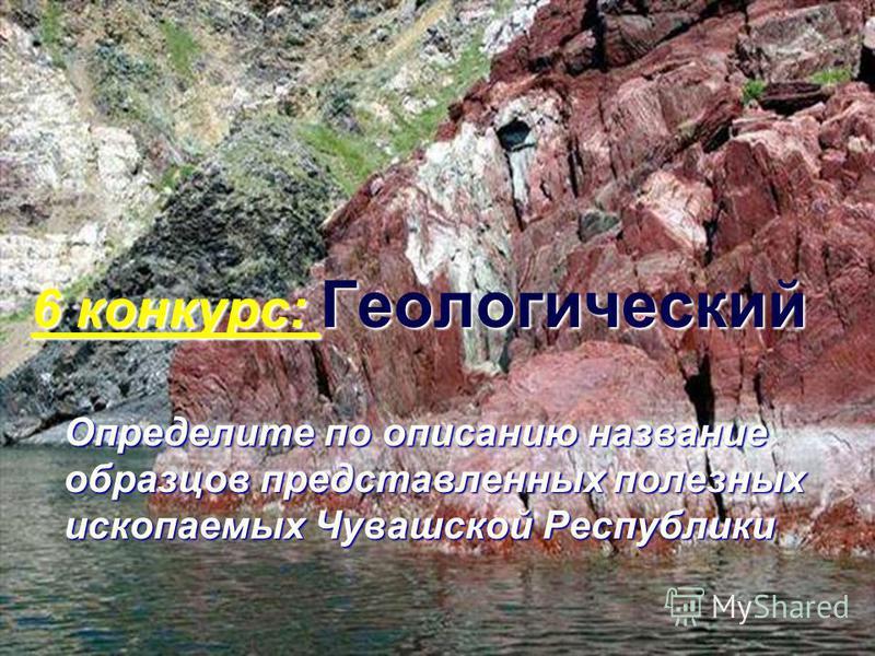 6 конкурс: Геологический Определите по описанию название образцов представленных полезных ископаемых Чувашской Республики