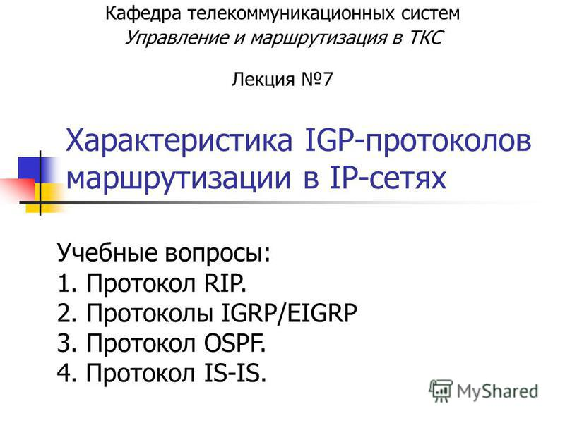 Характеристика IGP-протоколов маршрутизации в IP-сетях Кафедра телекоммуникационных систем Управление и маршрутизация в ТКС Лекция 7 Учебные вопросы: 1. Протокол RIP. 2. Протоколы IGRP/EIGRP 3. Протокол OSPF. 4. Протокол IS-IS.