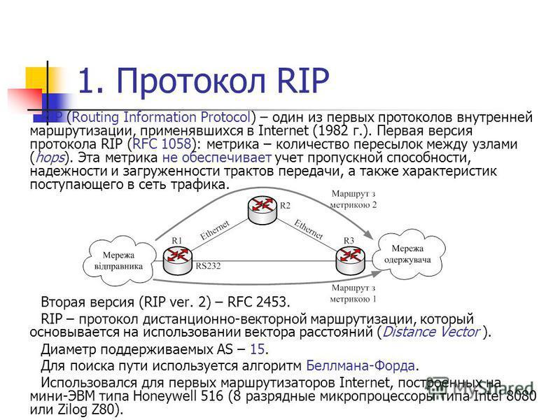1. Протокол RIP RIP (Routing Information Protocol) – один из первых протоколов внутренней маршрутизации, применявшихся в Internet (1982 г.). Первая версия протокола RIP (RFC 1058): метрика – количество пересылок между узлами (hops). Эта метрика не об