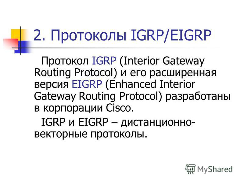 2. Протоколы IGRP/EIGRP Протокол IGRP (Interior Gateway Routing Protocol) и его расширенная версия EIGRP (Enhanced Interior Gateway Routing Protocol) разработаны в корпорации Cisco. IGRP и EIGRP – дистанционно- векторные протоколы.
