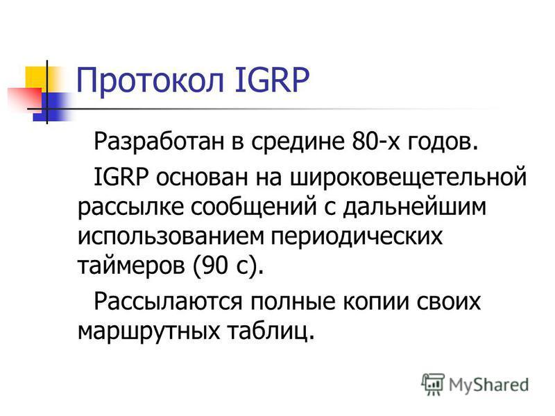 Протокол IGRP Разработан в средине 80-х годов. IGRP основан на широковещательной рассылке сообщений с дальнейшим использованием периодических таймеров (90 с). Рассылаются полные копии своих маршрутных таблиц.