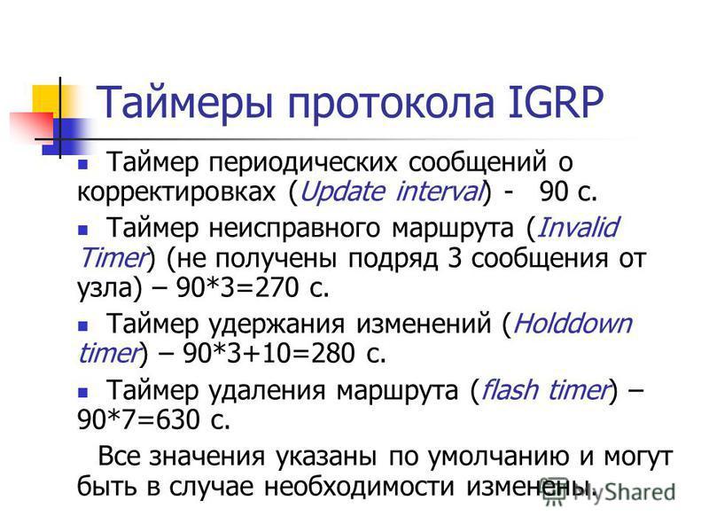 Таймеры протокола IGRP Таймер периодических сообщений о корректировках (Update interval) - 90 с. Таймер неисправного маршрута (Invalid Timer) (не получены подряд 3 сообщения от узла) – 90*3=270 с. Таймер удержания изменений (Holddown timer) – 90*3+10