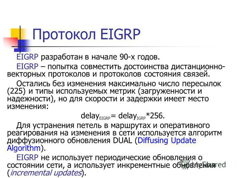 Протокол EIGRP EIGRP разработан в начале 90-х годов. EIGRP – попытка совместить достоинства дистанционно- векторных протоколов и протоколов состояния связей. Остались без изменения максимально число пересылок (225) и типы используемых метрик (загруже