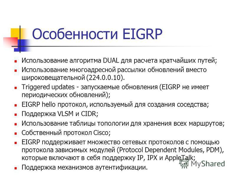 Особенности EIGRP Использование алгоритма DUAL для расчета кратчайших путей; Использование многоадресной рассылки обновлений вместо широковещательной (224.0.0.10). Triggered updates - запускаемые обновления (EIGRP не имеет периодических обновлений);