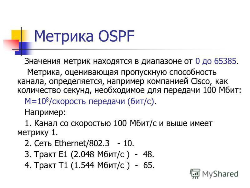Метрика OSPF Значения метрик находятся в диапазоне от 0 до 65385. Метрика, оценивающая пропускную способность канала, определяется, например компанией Cisco, как количество секунд, необходимое для передачи 100 Мбит: М=10 8 /скорость передачи (бит/с).