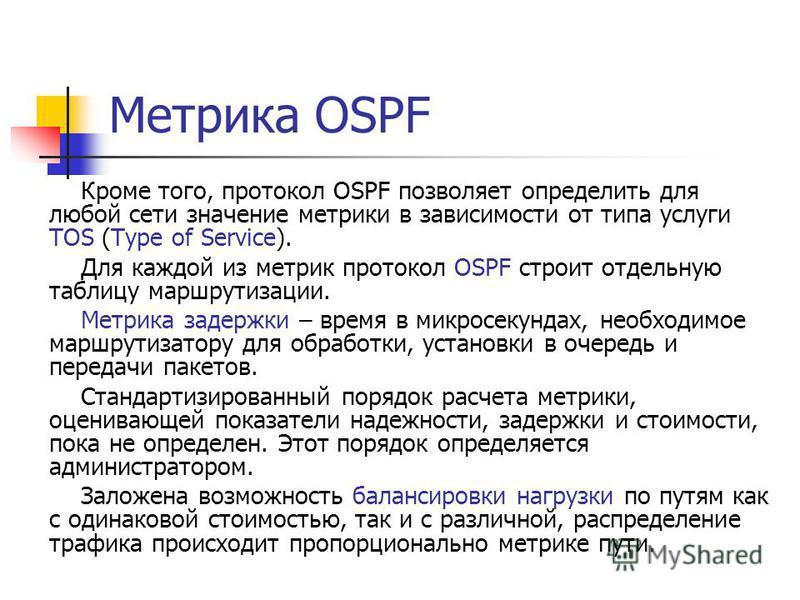 Кроме того, протокол OSPF позволяет определить для любой сети значение метрики в зависимости от типа услуги TOS (Type of Service). Для каждой из метрик протокол OSPF строит отдельную таблицу маршрутизации. Метрика задержки – время в микросекундах, не