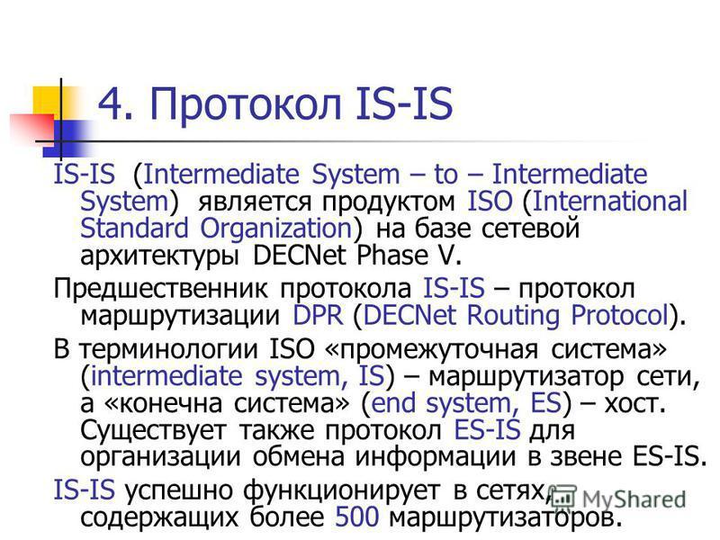 4. Протокол IS-IS IS-IS (Intermediate System – to – Intermediate System) является продуктом ISO (International Standard Organization) на базе сетевой архитектуры DECNet Phase V. Предшественник протокола IS-IS – протокол маршрутизации DPR (DECNet Rout