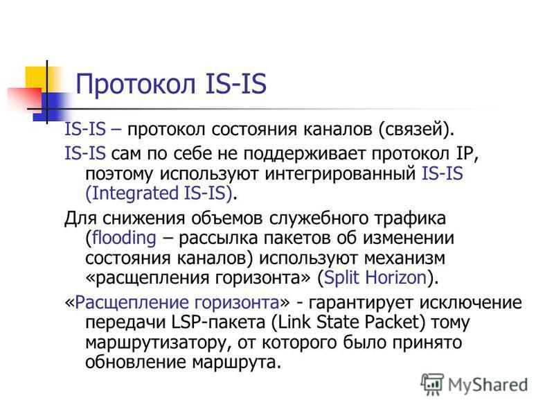 Протокол IS-IS IS-IS – протокол состояния каналов (связей). IS-IS сам по себе не поддерживает протокол IP, поэтому используют интегрированный IS-IS (Integrated IS-IS). Для снижения объемов служебного трафика (flooding – рассылка пакетов об изменении