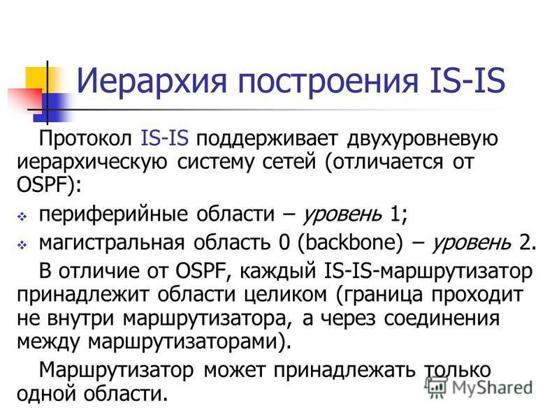 Иерархия построения IS-IS Протокол IS-IS поддерживает двухуровневую иерархическую систему сетей (отличается от OSPF): периферийные области – уровень 1; магистральная область 0 (backbone) – уровень 2. В отличие от OSPF, каждый IS-IS-маршрутизатор прин