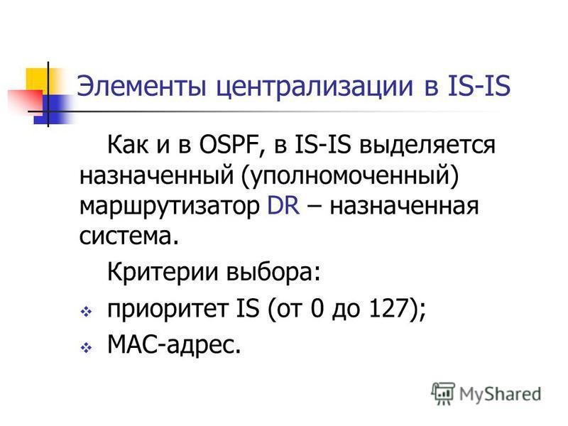 Элементы централизации в IS-IS Как и в OSPF, в IS-IS выделяется назначенный (уполномоченный) маршрутизатор DR – назначенная система. Критерии выбора: приоритет IS (от 0 до 127); МАС-адрес.
