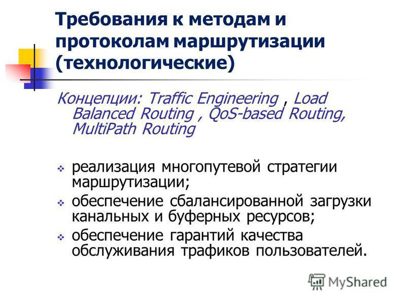 Требования к методам и протоколам маршрутизации (технологические) Концепции: Traffic Engineering, Load Balanced Routing, QoS-based Routing, MultiPath Routing реализация многопутевой стратегии маршрутизации; обеспечение сбалансированной загрузки канал